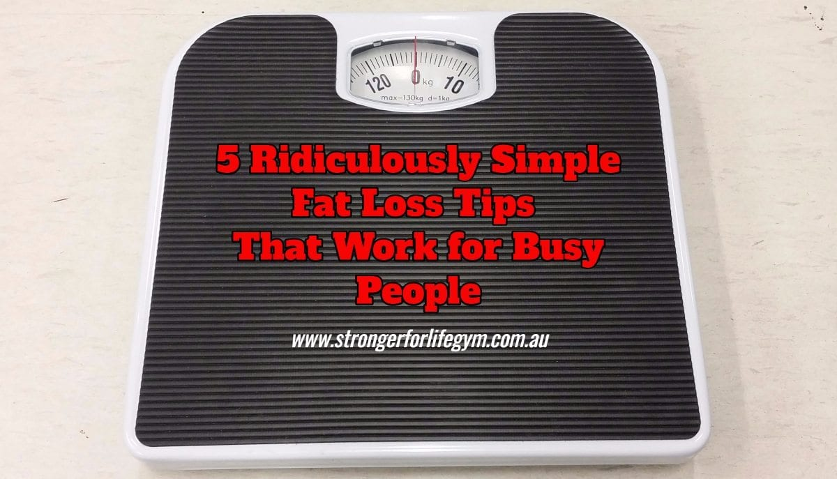 5 Ridiculously Simple Fat Loss Tips That Work For Busy People